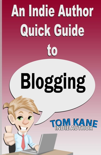 An Indie Author Quick Guide to Blogging ebook by Tom Kane