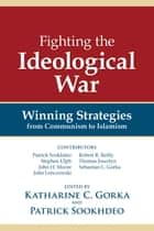 Fighting the Ideological War - Winning Strategies from Communism to Islamism ebook by Katharine C. Gorka, Patrick Sookhdeo