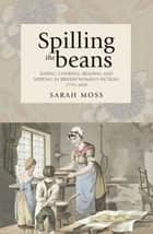 Spilling the beans - Eating, cooking, reading and writing in British women's fiction, 1770–1830 ebook by Sarah Moss