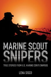 Marine Scout Snipers - True Stories from U.S. Marine Corps Snipers ebook by Lena Sisco