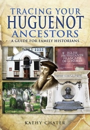Tracing your Huguenot Ancestors - A Guide for Family Historians ebook by Chater, Kathy