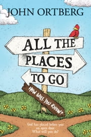 All the Places to Go . . . How Will You Know? - God Has Placed before You an Open Door. What Will You Do? ebook by John Ortberg