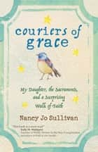 Couriers of Grace - My Daughter, the Sacraments, and a Surprising Walk of Faith ebook by Nancy Jo Sullivan