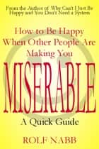 How to Be Happy When Other People Are Making You Miserable: A Quick Guide 電子書 by Rolf Nabb
