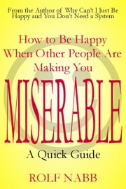 How to Be Happy When Other People Are Making You Miserable: A Quick Guide ebook by Rolf Nabb