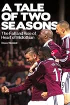 A Tale of Two Seasons - The Fall and Rise of Heart of Midlothian ebook by Steve Weddell
