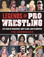 Legends of Pro Wrestling - 150 Years of Headlocks, Body Slams, and Piledrivers ebook by Tim Hornbaker