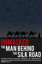 Unmasked: The Man Behind The Silk Road ebook by Andy Greenberg,Ryan Mac,Sarah Jeong,Susie Cagle,Kashmir Hill