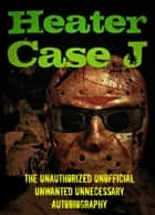 Heater Case J: The Unauthorized Unofficial Unwanted Unnecessary Autobiography ebook by Heater Case