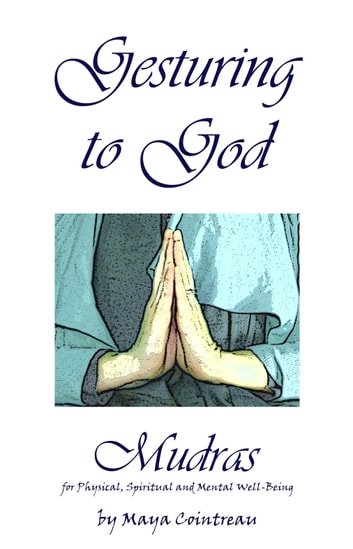 Gesturing to God: Mudras for Physical, Spiritual and Mental Well-Being ebook by Maya Cointreau