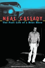 Neal Cassady - The Fast Life of a Beat Hero ebook by David Sandison,Graham Vickers