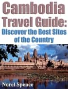 Cambodia Travel Guide - Discover The Best Sites of the Country ebook by Norel Spence