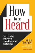 How to be Heard - Secrets for Powerful Speaking and Listening ebook by Julian Treasure