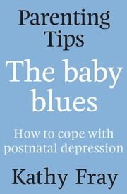 Parenting Tips: The Baby Blues - How to Cope With Postnatal Depression ebook by Kathy Fray