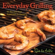 Everyday Grilling - 50 Recipes from Appetizers to Desserts ebook by Sur La Table