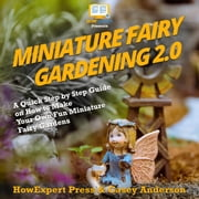 Miniature Fairy Gardening 2.0 - A Quick Step by Step Guide on How to Make Your Own Fun Miniature Fairy Gardens audiobook by HowExpert, Casey Anderson