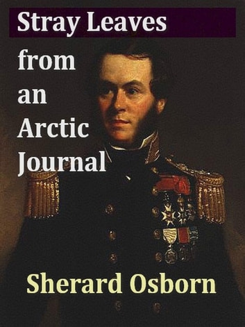 Stray Leaves from an Arctic Journal - Or, Eighteen Months in the Polar Regions in Search of Sir John Franklin's Expedition, in the Years 1850-51 ebook by Sherard Osborn
