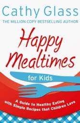 Happy Mealtimes for Kids: A Guide To Making Healthy Meals That Children Love ebook by Cathy Glass
