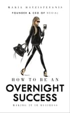 How to Be an Overnight Success ebook by Maria Hatzistefanis