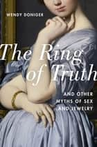The Ring of Truth - And Other Myths of Sex and Jewelry ebook by Wendy Doniger