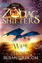 Wet Kisses: A Zodiac Shifters - Pisces - The Sectorium Series, #5 ebook by Susan Griscom, Zodiac Shifters