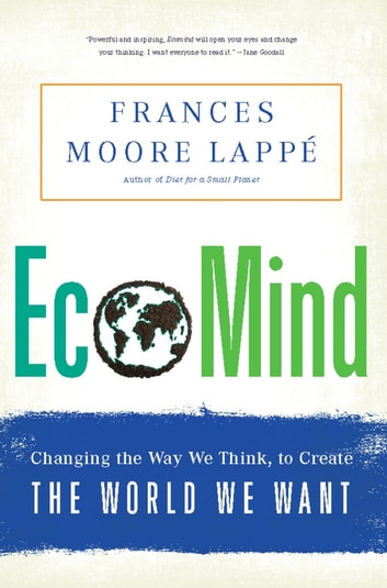 EcoMind - Changing the Way We Think, to Create the World We Want ebook by Frances Moore Lappe