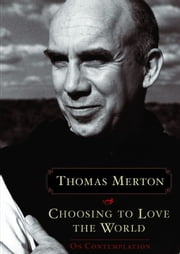 Choosing To Love The World ebook by Thomas Merton,Jonathan Montaldo