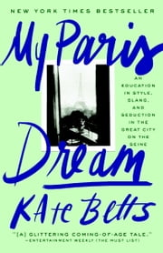My Paris Dream - An Education in Style, Slang, and Seduction in the Great City on the Seine ebook by Kate Betts