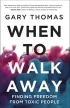 When to Walk Away - Finding Freedom from Toxic People ebook by