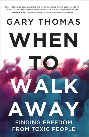 When to Walk Away - Finding Freedom from Toxic People ebook by Gary Thomas