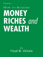 How to Acquire Money Riches and Wealth ebook by Floyd M. Chitalu