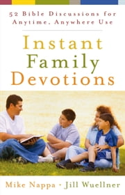 Instant Family Devotions - 52 Bible Discussions for Anytime, Anywhere Use ebook by Mike Nappa,Jill Wuellner