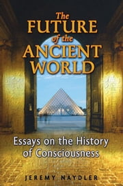 The Future of the Ancient World - Essays on the History of Consciousness ebook by Jeremy Naydler