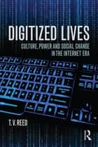 Digitized Lives - Culture, Power, and Social Change in the Internet Era ebook by T.V. Reed