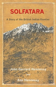 Solfatara - A Story of the British Indian Frontier ebook by John Gerrard Hennessy,Ann Hennessy