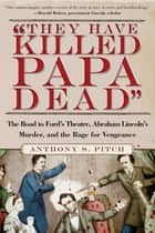 """They Have Killed Papa Dead!"" - The Road to Ford's Theatre, Abraham Lincoln's Murder, and the Rage for Vengeance ebook by Anthony S. Pitch"