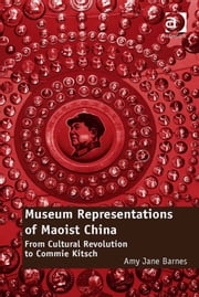 Museum Representations of Maoist China - From Cultural Revolution to Commie Kitsch ebook by Dr Amy Jane Barnes
