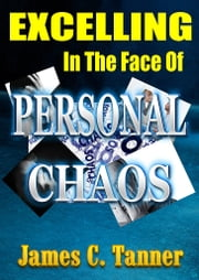 Excelling In The Face Of Personal Chaos ebook by James C. Tanner