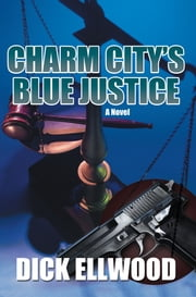 Charm City's Blue Justice ebook by Dick Ellwood