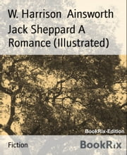 Jack Sheppard A Romance (Illustrated) ebook by W. Harrison Ainsworth