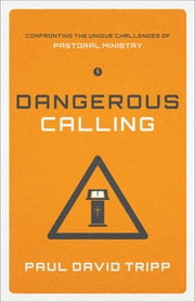 Dangerous Calling - Confronting the Unique Challenges of Pastoral Ministry ebook by Paul David Tripp
