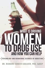 What Is Driving Women to Drug Use And How You Can Help - Psychology and Behavioral Sciences of Addiction ebook by Dr. Richard Corker-Caulker, PhD, EdDCP