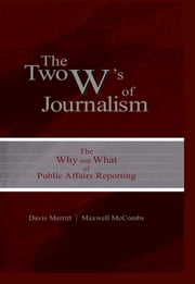 "The Two W's of Journalism - The Why and What of Public Affairs Reporting ebook by Davis ""Buzz"" Merritt, Maxwell E. McCombs"