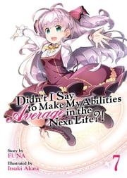 Didn't I Say To Make My Abilities Average In The Next Life?! Light Novel Vol. 7 ebook by FUNA, Itsuki Akata