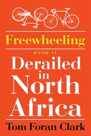 Freewheeling: Derailed in North Africa - BOOK II ebook by Tom Foran Clark