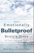 Emotionally Bulletproof - Scott's Story (Book 2) ebook by David Allen, Brian Shaul