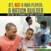 6'7, Not a Nba Player. a Nation Builder - Meeting the Demands for Male Educators ebook by Jamarious Nickerson JeanRenoit