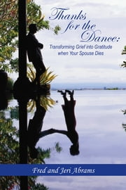 Thanks for The Dance: Transforming Grief into Gratitude when Your Spouse Dies ebook by Fred and Jeri Abrams