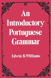 Introduction to Portuguese Grammar ebook by Edwin B. Williams