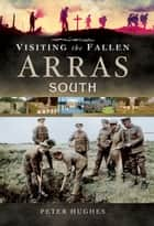Visiting the Fallen-Arras South ebook by Peter Hughes